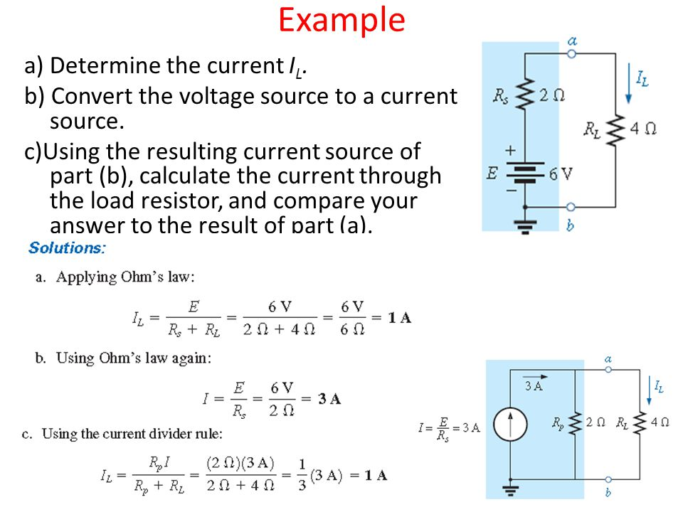 Example a) Determine the current I L. b) Convert the voltage source to a current source. c)Using the resulting current source of part (b), calculate t