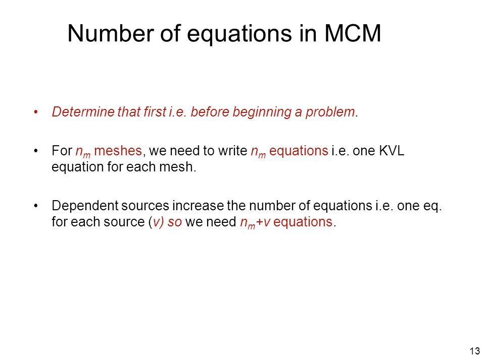 Number of equations in MCM Determine that first i.e. before beginning a problem. For n m meshes, we need to write n m equations i.e. one KVL equation