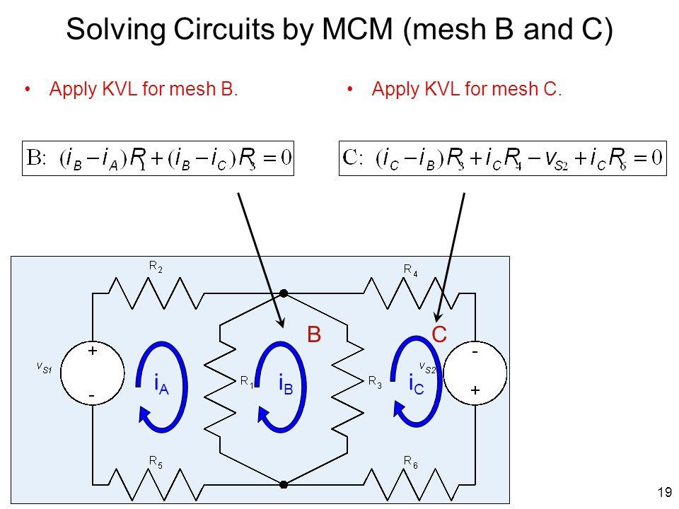 Apply KVL for mesh B. Solving Circuits by MCM (mesh B and C) Apply KVL for mesh C. 19 iAiA iBiB iCiC BC