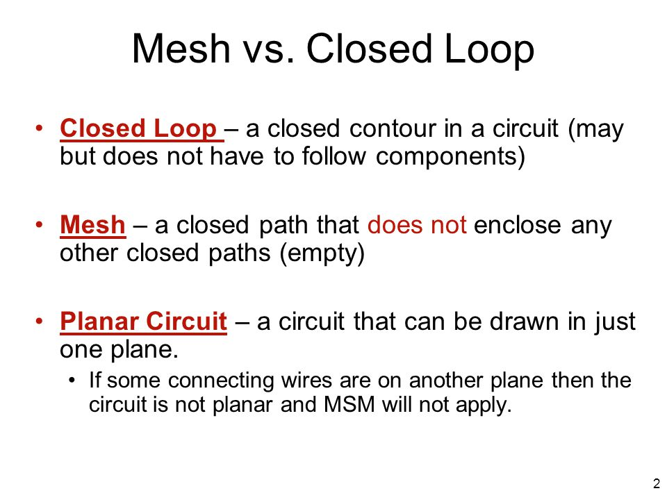 Mesh vs. Closed Loop Closed Loop – a closed contour in a circuit (may but does not have to follow components) Mesh – a closed path that does not enclo