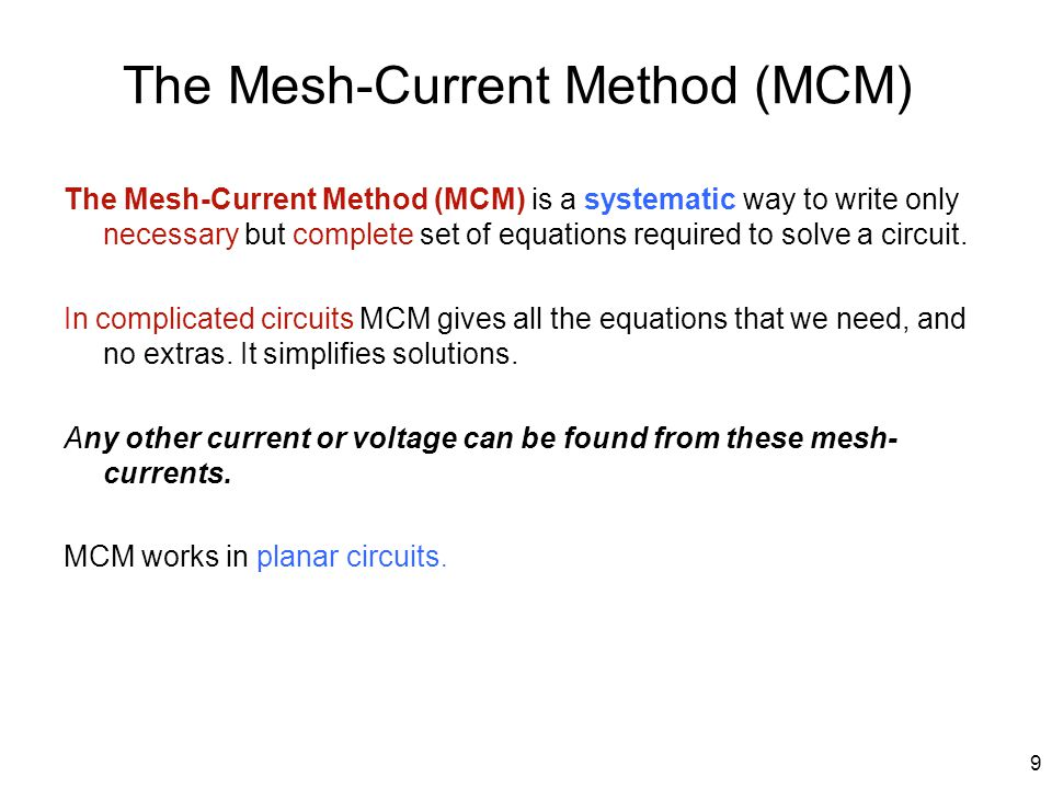 The Mesh-Current Method (MCM) The Mesh-Current Method (MCM) is a systematic way to write only necessary but complete set of equations required to solv