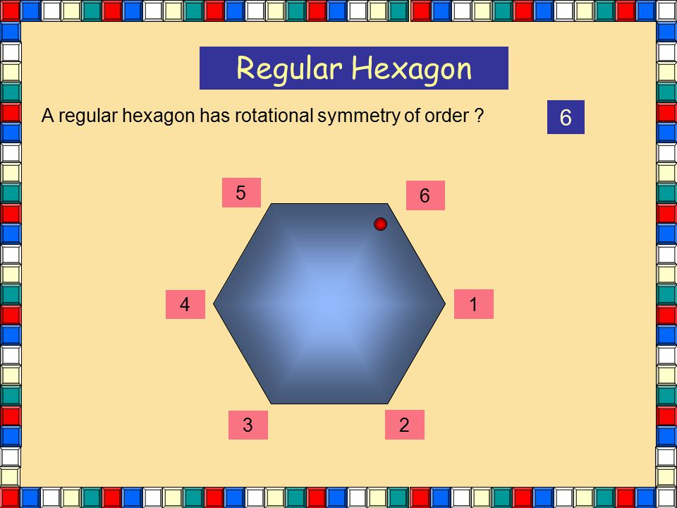 Regular Hexagon A regular hexagon has rotational symmetry of order