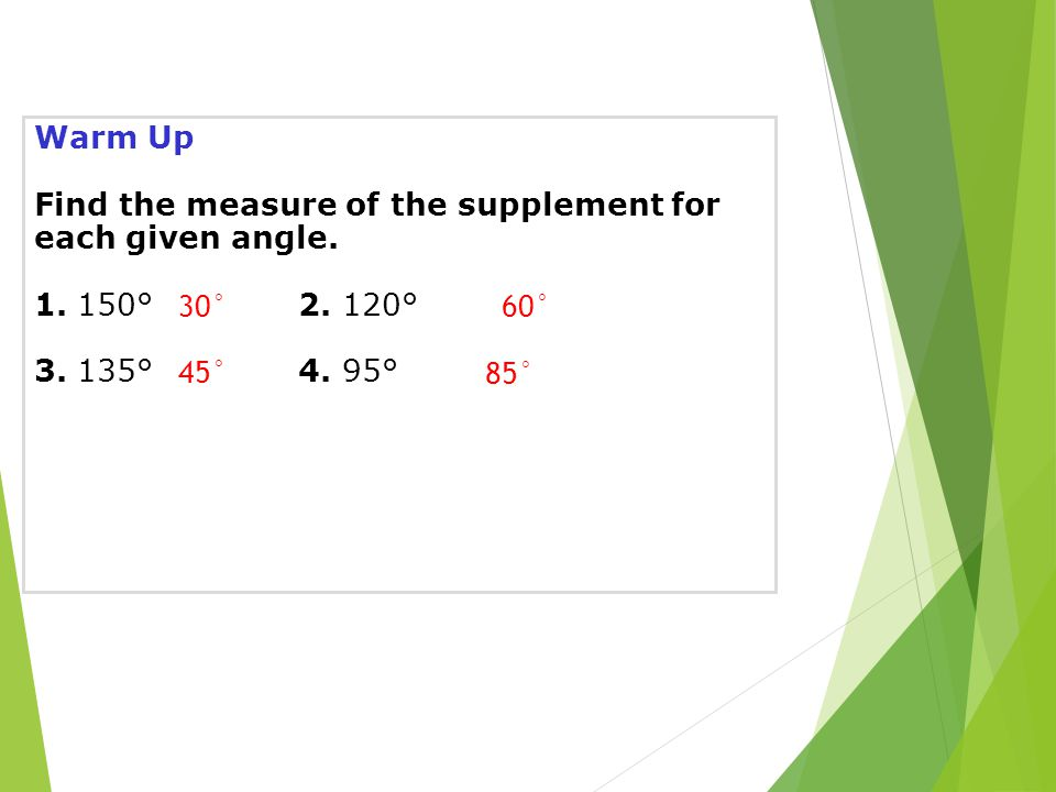 Warm Up Find the measure of the supplement for each given angle. 1. 150°2. 120° 3. 135°4. 95° 30°60° 45° 85°