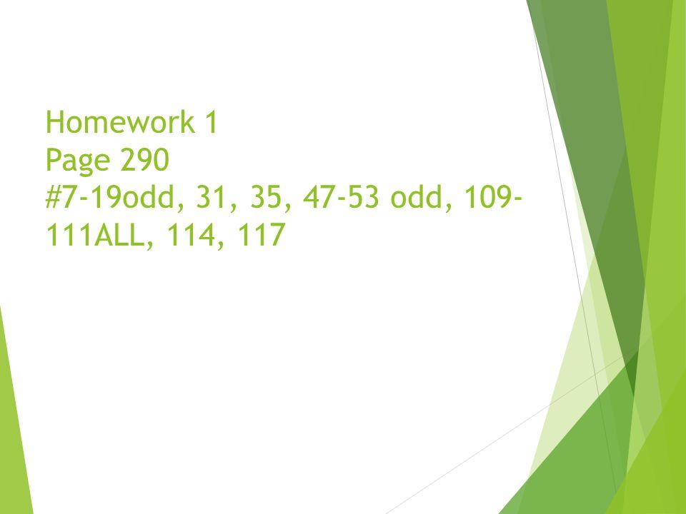 Homework 1 Page 290 #7-19odd, 31, 35, 47-53 odd, 109- 111ALL, 114, 117