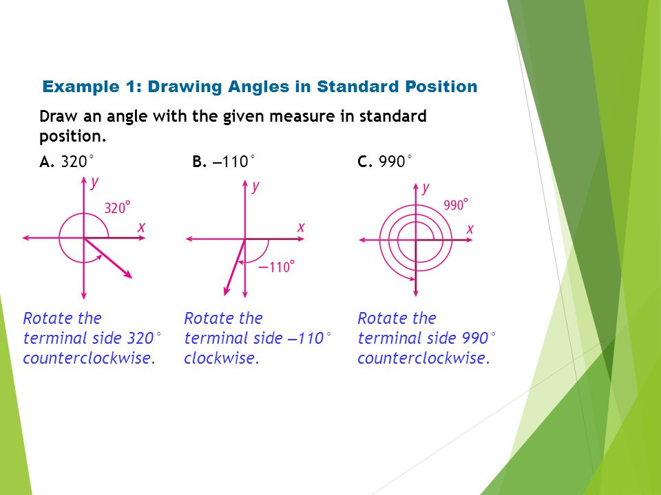Example 1: Drawing Angles in Standard Position Draw an angle with the given measure in standard position. A. 320° Rotate the terminal side 320° counte