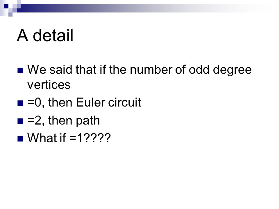 A detail We said that if the number of odd degree vertices =0, then Euler circuit =2, then path What if =1????