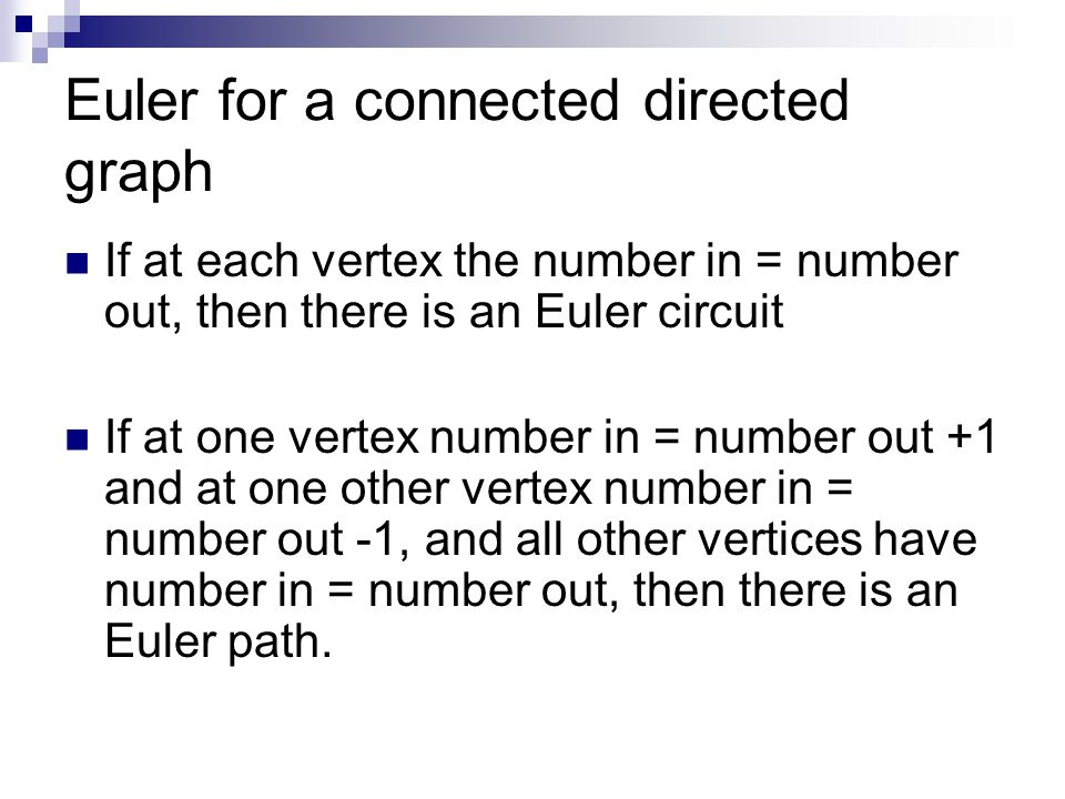 Euler for a connected directed graph If at each vertex the number in = number out, then there is an Euler circuit If at one vertex number in = number