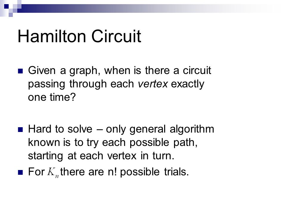 Hamilton Circuit Given a graph, when is there a circuit passing through each vertex exactly one time? Hard to solve – only general algorithm known is