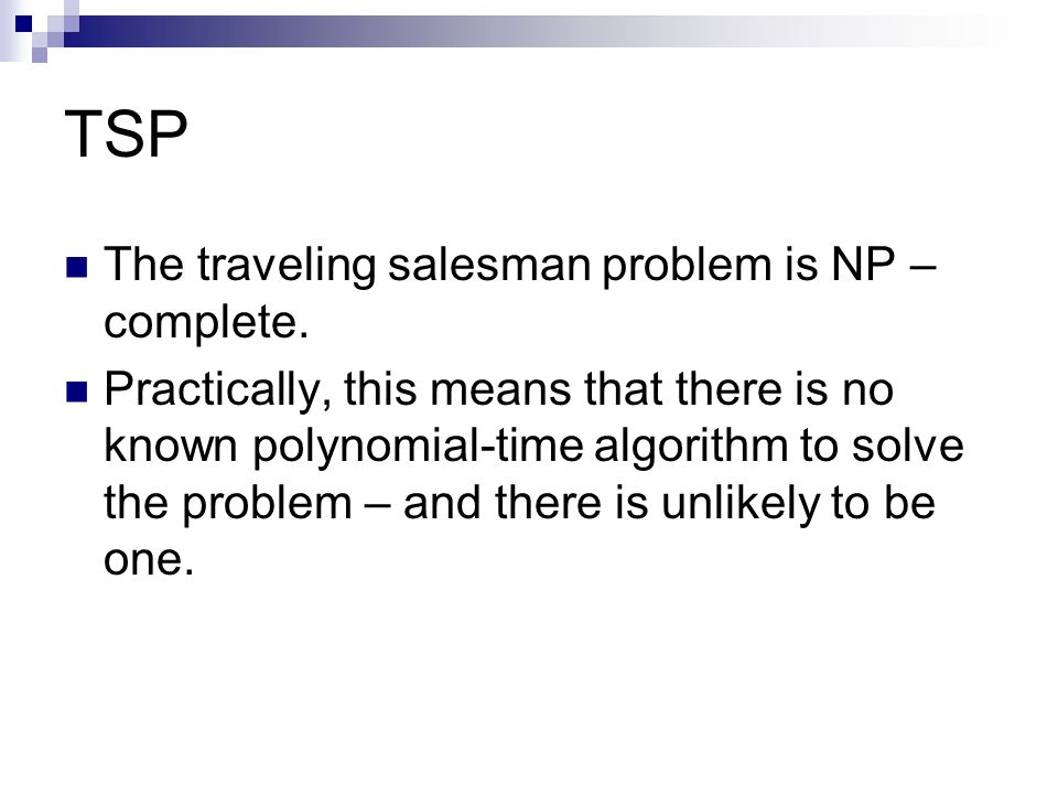 TSP The traveling salesman problem is NP – complete. Practically, this means that there is no known polynomial-time algorithm to solve the problem – a