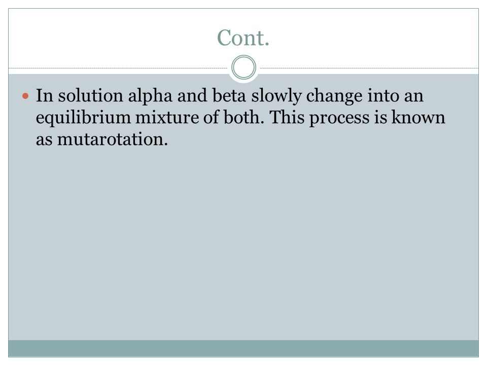In solution alpha and beta slowly change into an equilibrium mixture of both. This process is known as mutarotation.