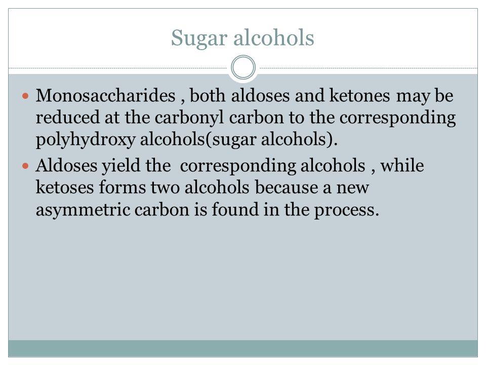 Sugar alcohols Monosaccharides, both aldoses and ketones may be reduced at the carbonyl carbon to the corresponding polyhydroxy alcohols(sugar alcohol