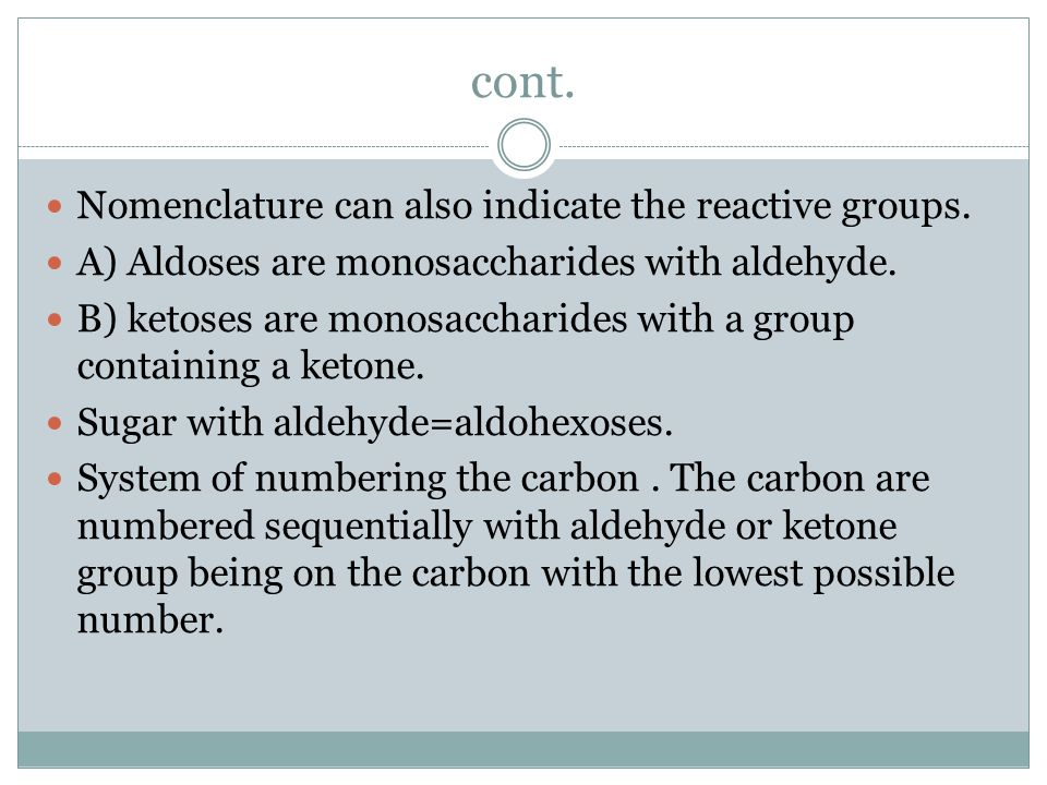 cont. Nomenclature can also indicate the reactive groups. A) Aldoses are monosaccharides with aldehyde. B) ketoses are monosaccharides with a group co