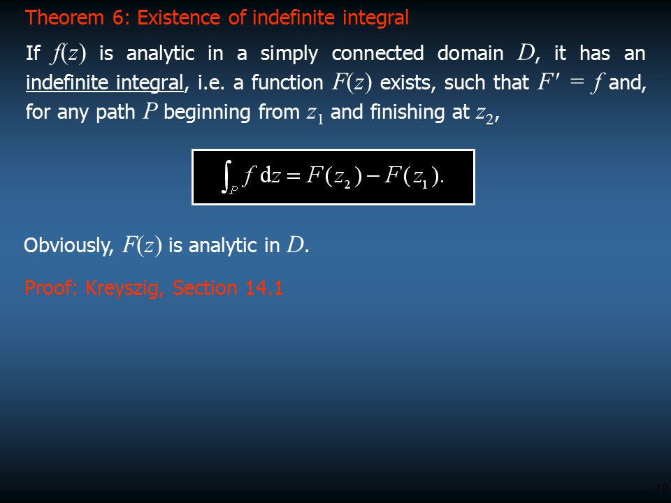 10 Proof: Kreyszig, Section 14.1 Theorem 6: Existence of indefinite integral If f(z) is analytic in a simply connected domain D, it has an indefinite