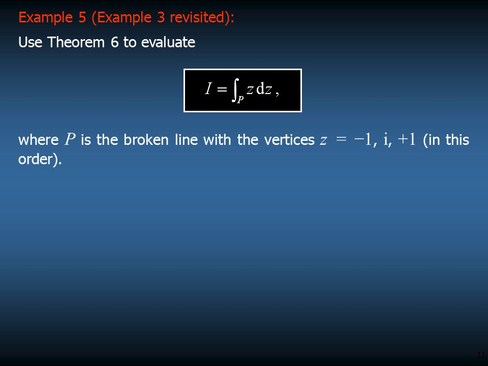 11 Example 5 (Example 3 revisited): Use Theorem 6 to evaluate where P is the broken line with the vertices z = −1, i, +1 (in this order).
