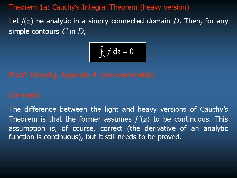 2 Proof: Kreyszig, Appendix 4 (non-examinable) Theorem 1a: Cauchy's Integral Theorem (heavy version) Let f(z) be analytic in a simply connected domain
