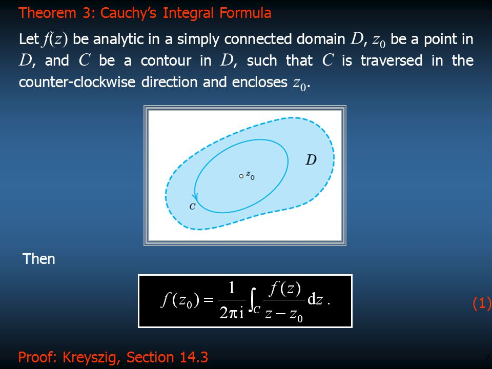 7 Proof: Kreyszig, Section 14.3 Theorem 3: Cauchy's Integral Formula Let f(z) be analytic in a simply connected domain D, z 0 be a point in D, and C b