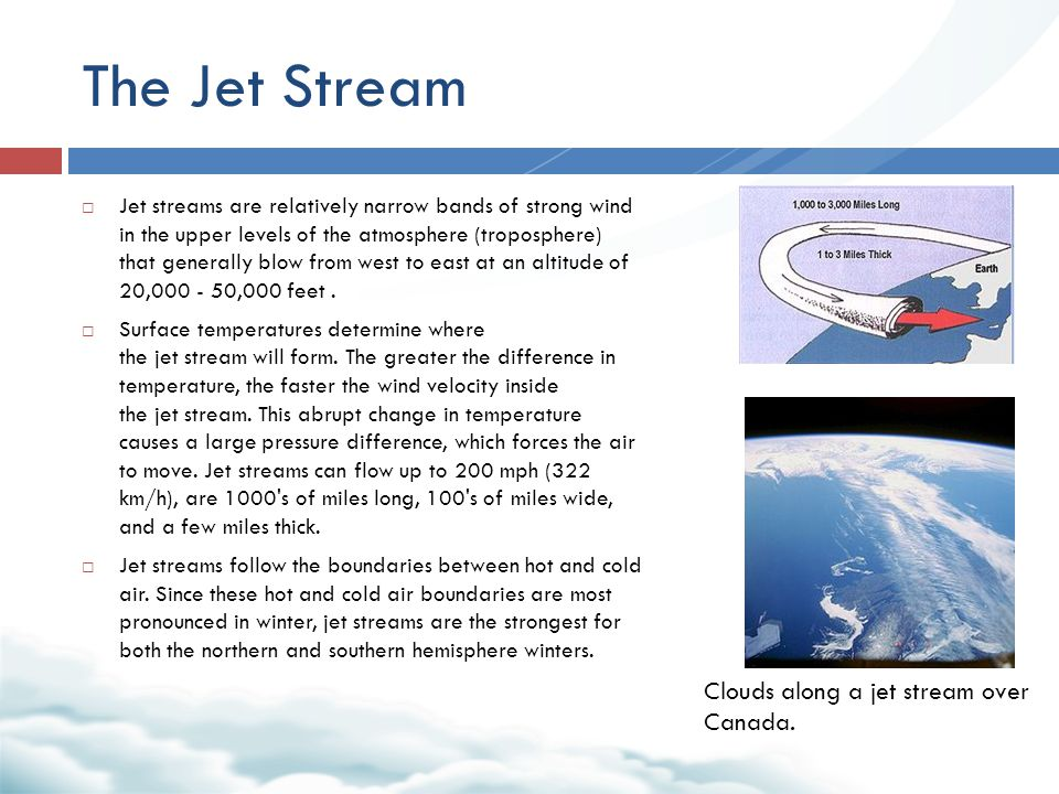 The Jet Stream  Jet streams are relatively narrow bands of strong wind in the upper levels of the atmosphere (troposphere) that generally blow from west to east at an altitude of 20,000 - 50,000 feet.