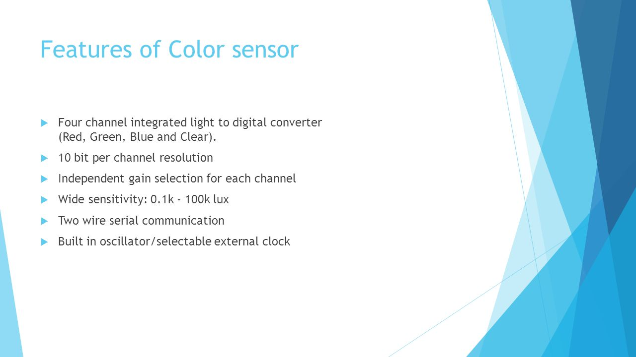 Features of Color sensor  Four channel integrated light to digital converter (Red, Green, Blue and Clear).  10 bit per channel resolution  Independ