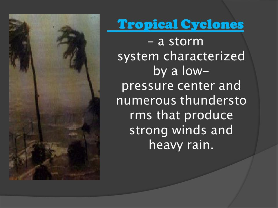 Tropical Cyclones - a storm system characterized by a low- pressure center and numerous thundersto rms that produce strong winds and heavy rain.
