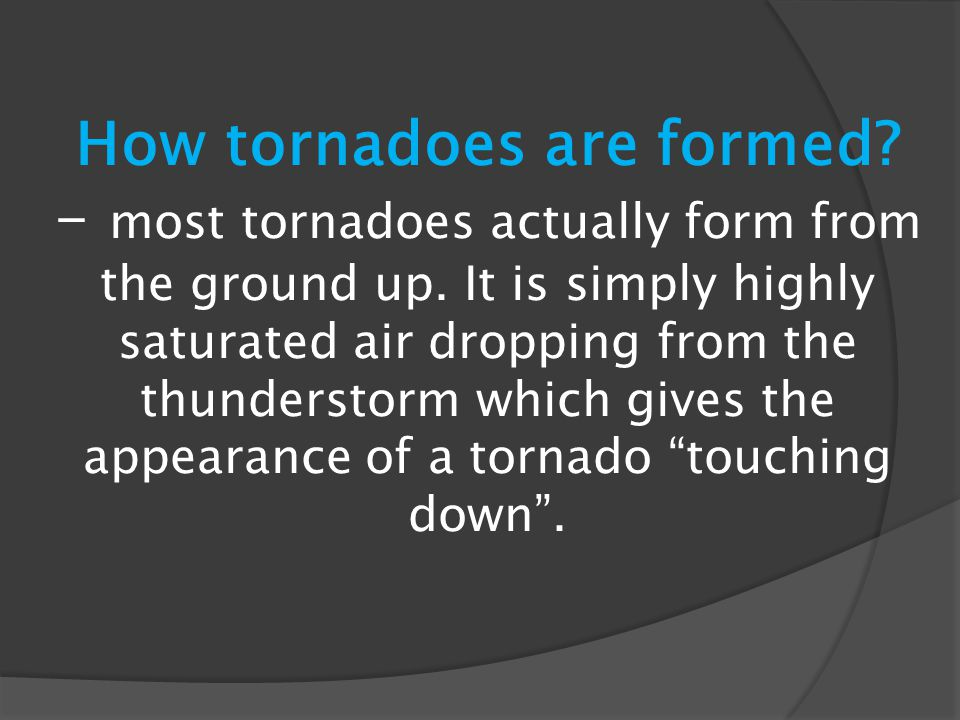 How tornadoes are formed? - most tornadoes actually form from the ground up. It is simply highly saturated air dropping from the thunderstorm which gi