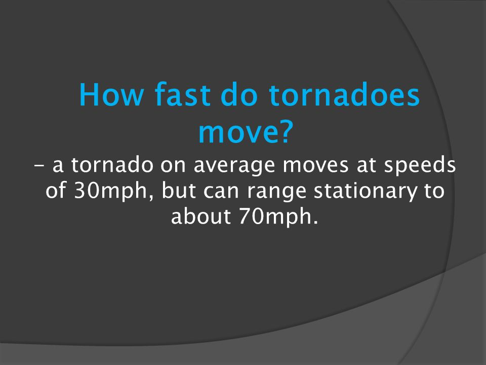 How fast do tornadoes move? - a tornado on average moves at speeds of 30mph, but can range stationary to about 70mph.