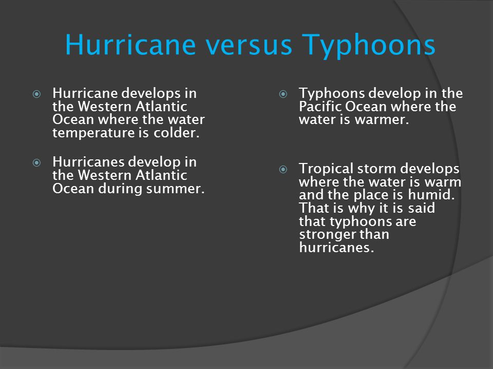 Hurricane versus Typhoons  Hurricane develops in the Western Atlantic Ocean where the water temperature is colder.  Hurricanes develop in the Wester