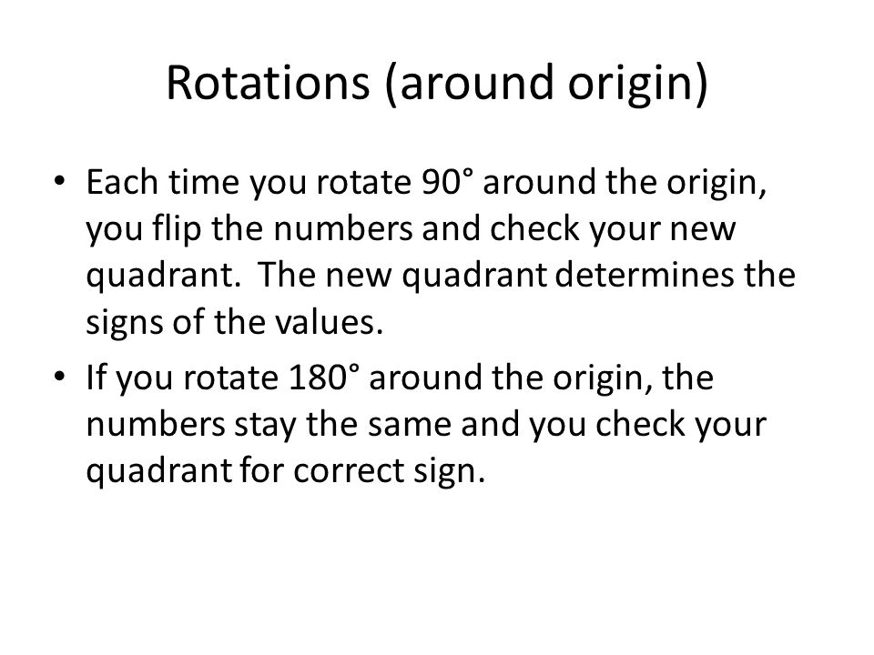 Rotations (around origin) Each time you rotate 90° around the origin, you flip the numbers and check your new quadrant.