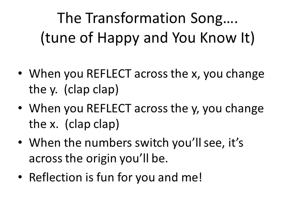The Transformation Song…. (tune of Happy and You Know It) When you REFLECT across the x, you change the y. (clap clap) When you REFLECT across the y,