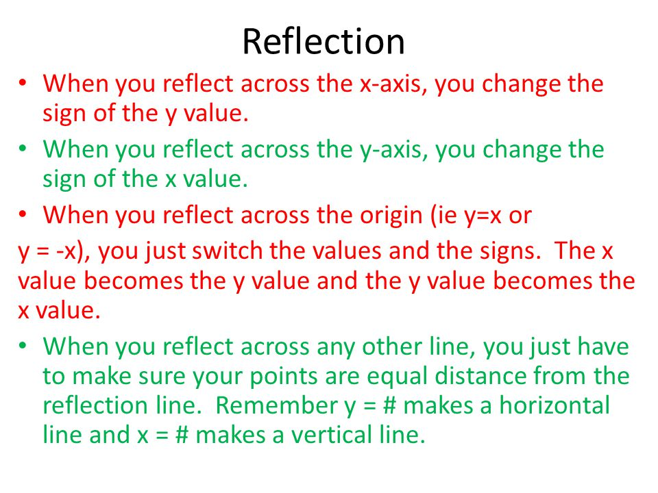 Reflection When you reflect across the x-axis, you change the sign of the y value. When you reflect across the y-axis, you change the sign of the x va