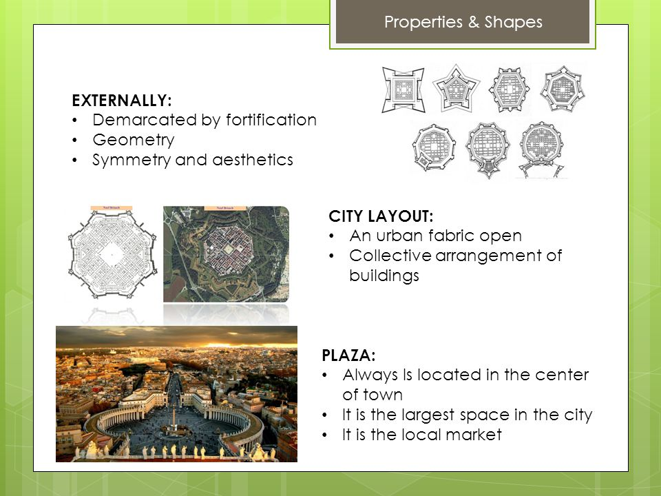 Properties & Shapes EXTERNALLY: Demarcated by fortification Geometry Symmetry and aesthetics CITY LAYOUT: An urban fabric open Collective arrangement of buildings PLAZA: Always Is located in the center of town It is the largest space in the city It is the local market