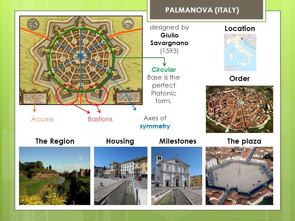 PALMANOVA (ITALY) designed by Giulio Savorgnano (1593) Location The plazaHousingThe RegionMilestones Bastions Axes of symmetry Circular Base is the perfect Platonic form.