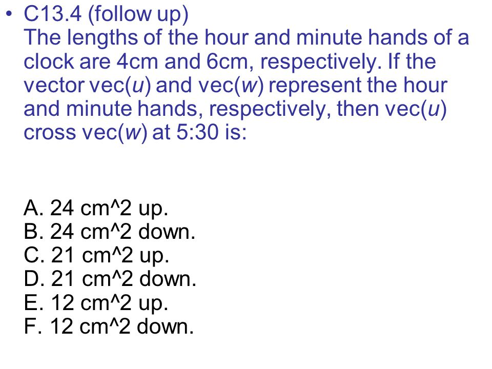 C13.4 (follow up) The lengths of the hour and minute hands of a clock are 4cm and 6cm, respectively. If the vector vec(u) and vec(w) represent the hou
