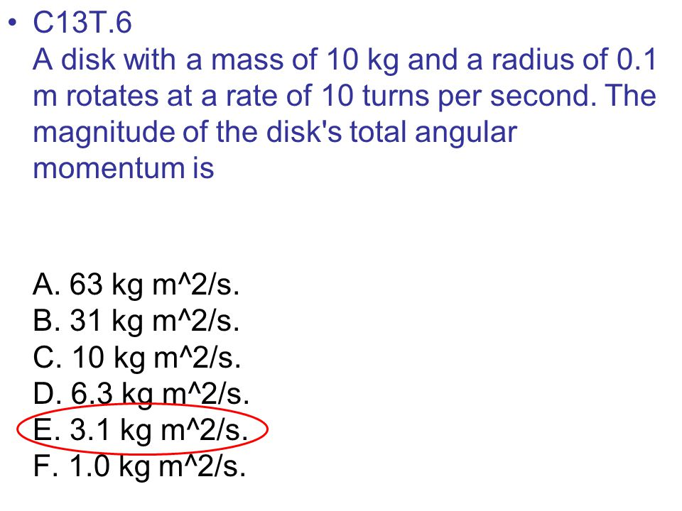 C13T.6 A disk with a mass of 10 kg and a radius of 0.1 m rotates at a rate of 10 turns per second. The magnitude of the disk's total angular momentum