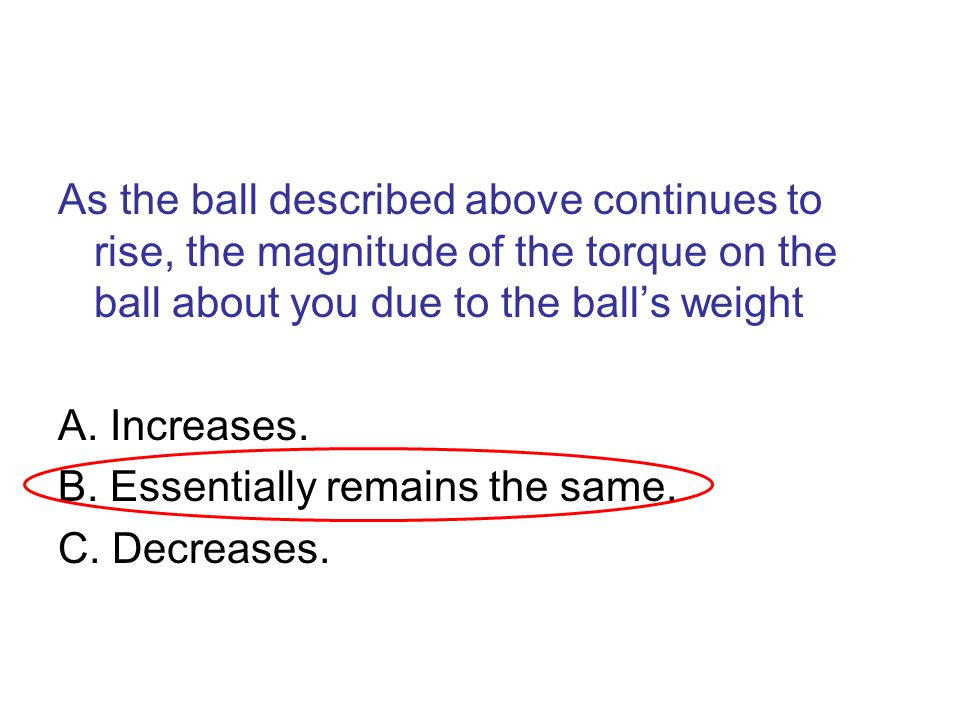 As the ball described above continues to rise, the magnitude of the torque on the ball about you due to the ball's weight A. Increases. B. Essentially