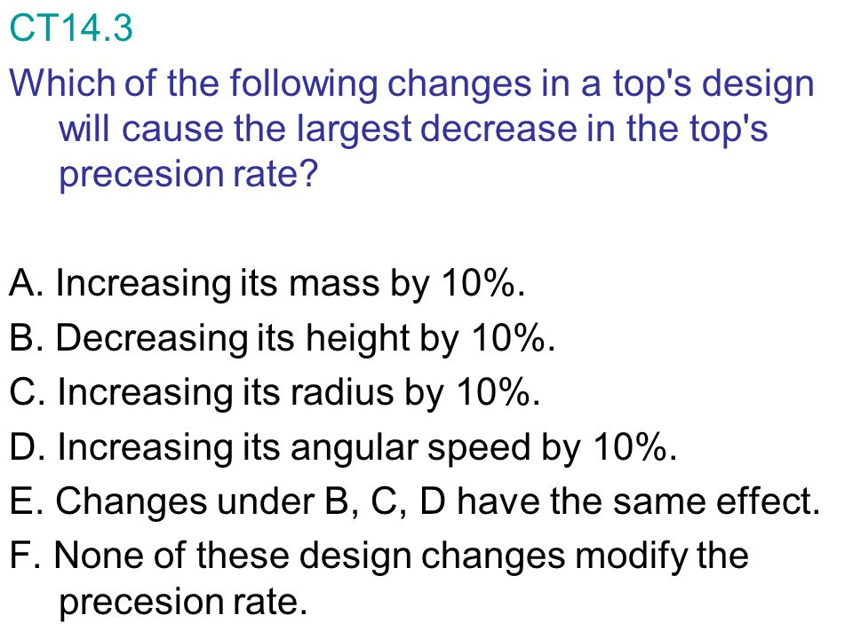 CT14.3 Which of the following changes in a top's design will cause the largest decrease in the top's precesion rate? A. Increasing its mass by 10%. B.