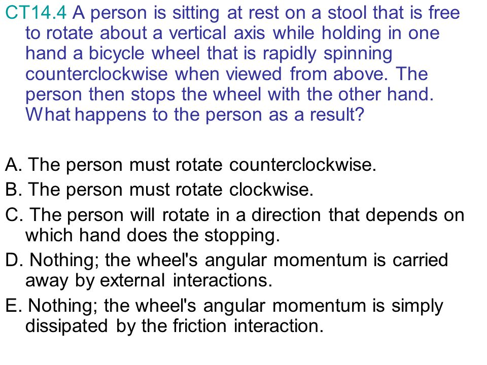CT14.4 A person is sitting at rest on a stool that is free to rotate about a vertical axis while holding in one hand a bicycle wheel that is rapidly s