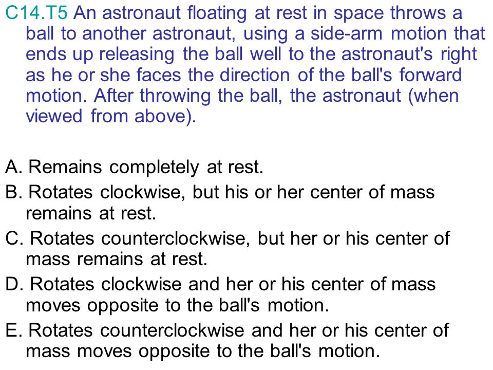 C14.T5 An astronaut floating at rest in space throws a ball to another astronaut, using a side-arm motion that ends up releasing the ball well to the