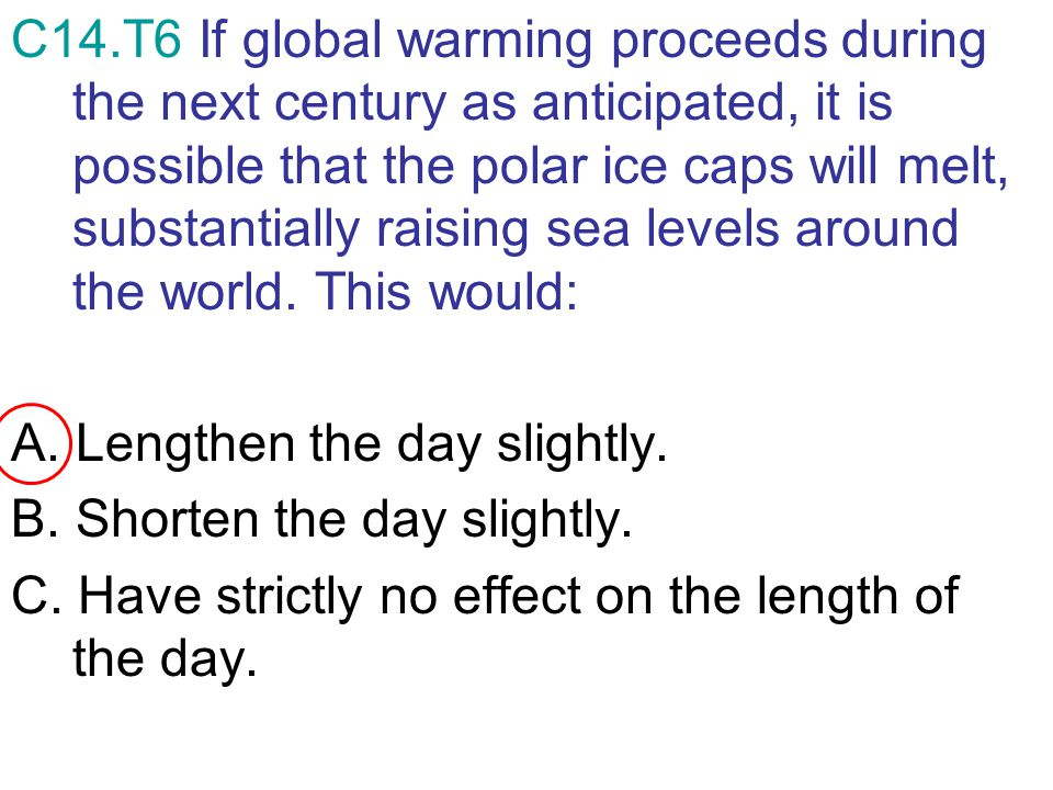 C14.T6 If global warming proceeds during the next century as anticipated, it is possible that the polar ice caps will melt, substantially raising sea