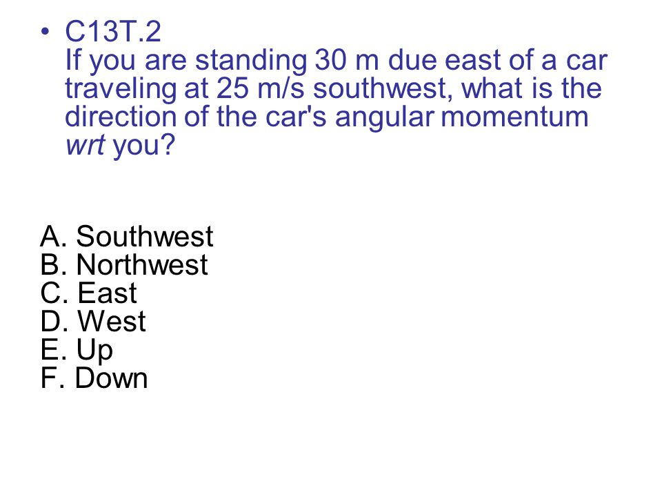 C13T.2 If you are standing 30 m due east of a car traveling at 25 m/s southwest, what is the direction of the car's angular momentum wrt you? A. South