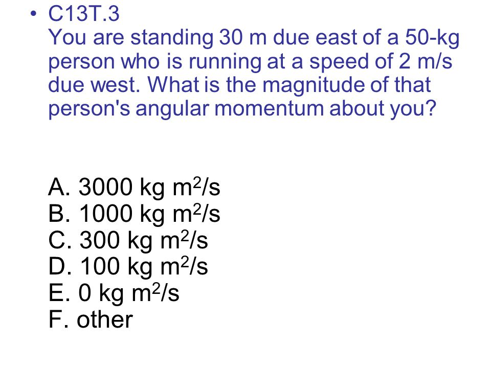 C13T.3 You are standing 30 m due east of a 50-kg person who is running at a speed of 2 m/s due west. What is the magnitude of that person's angular mo
