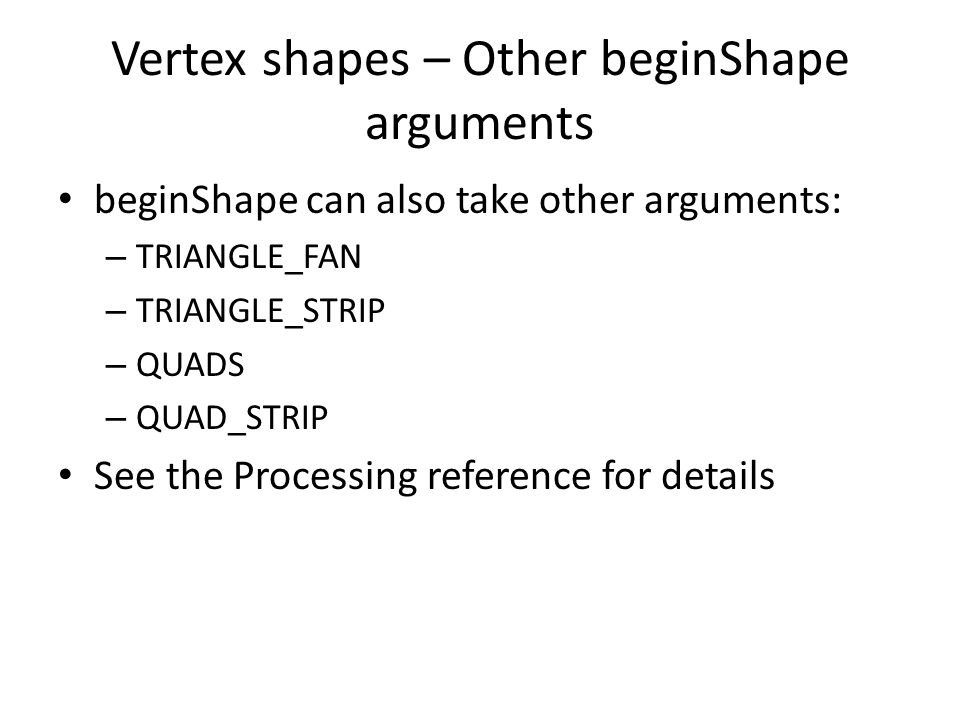 Vertex shapes – Other beginShape arguments beginShape can also take other arguments: – TRIANGLE_FAN – TRIANGLE_STRIP – QUADS – QUAD_STRIP See the Processing reference for details
