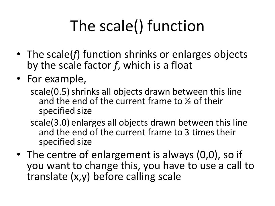 The scale() function The scale(f) function shrinks or enlarges objects by the scale factor f, which is a float For example, scale(0.5) shrinks all objects drawn between this line and the end of the current frame to ½ of their specified size scale(3.0) enlarges all objects drawn between this line and the end of the current frame to 3 times their specified size The centre of enlargement is always (0,0), so if you want to change this, you have to use a call to translate (x,y) before calling scale
