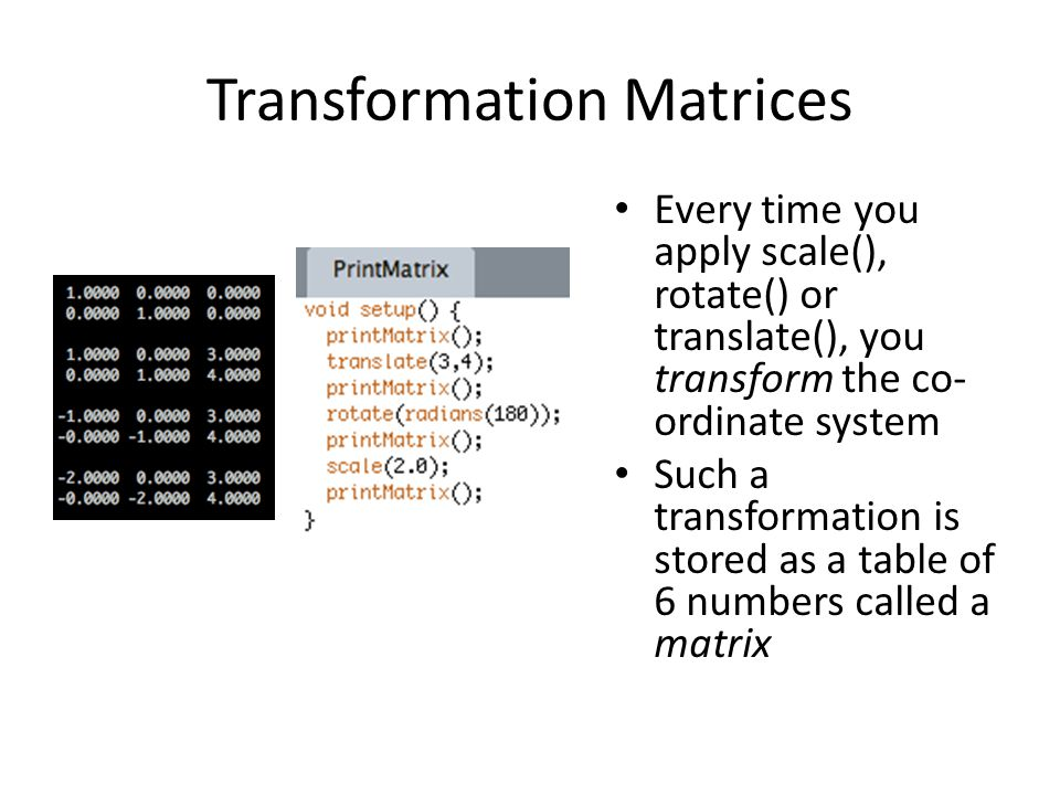 Transformation Matrices Every time you apply scale(), rotate() or translate(), you transform the co- ordinate system Such a transformation is stored as a table of 6 numbers called a matrix