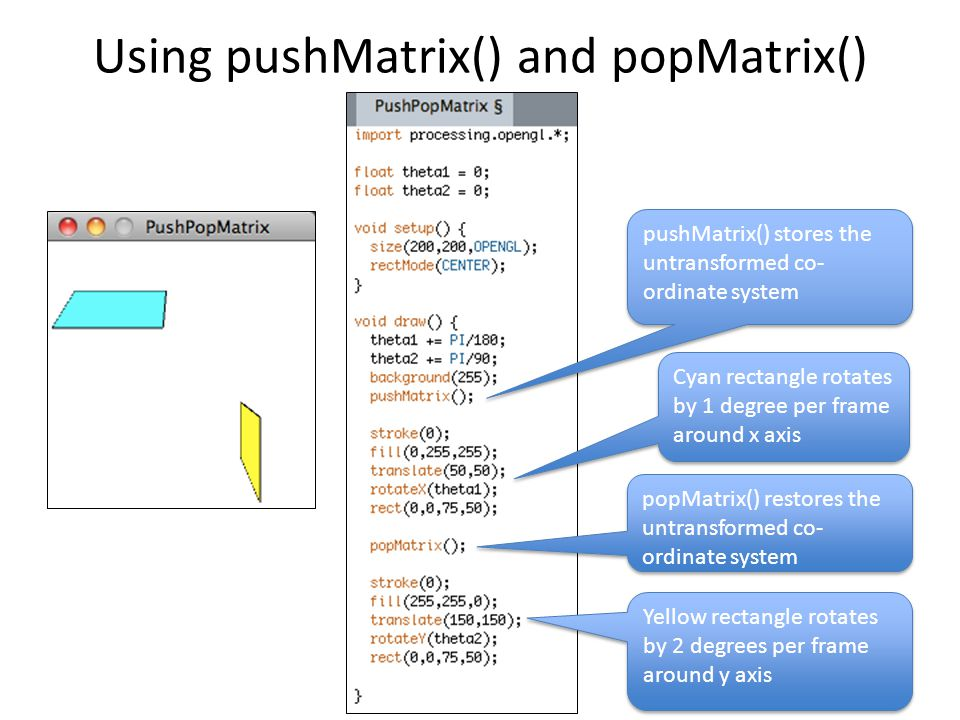 Using pushMatrix() and popMatrix() Cyan rectangle rotates by 1 degree per frame around x axis Yellow rectangle rotates by 2 degrees per frame around y axis pushMatrix() stores the untransformed co- ordinate system popMatrix() restores the untransformed co- ordinate system