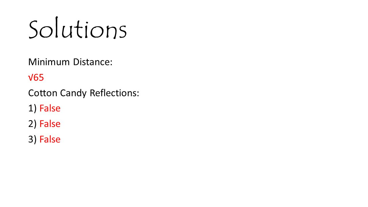 Solutions Minimum Distance: √65 Cotton Candy Reflections: 1) False 2) False 3) False