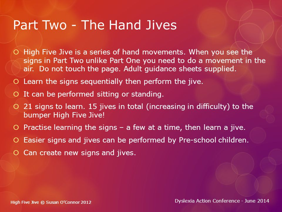 High Five Jive © Susan O'Connor 2012 Dyslexia Action Conference - June 2014 High Five Jive © Susan O'Connor 2012 Part Two - The Hand Jives  High Five Jive is a series of hand movements.