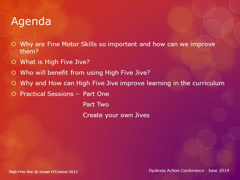 High Five Jive © Susan O'Connor 2012 Dyslexia Action Conference - June 2014 High Five Jive © Susan O'Connor 2012 Why are they important and how can we improve them.