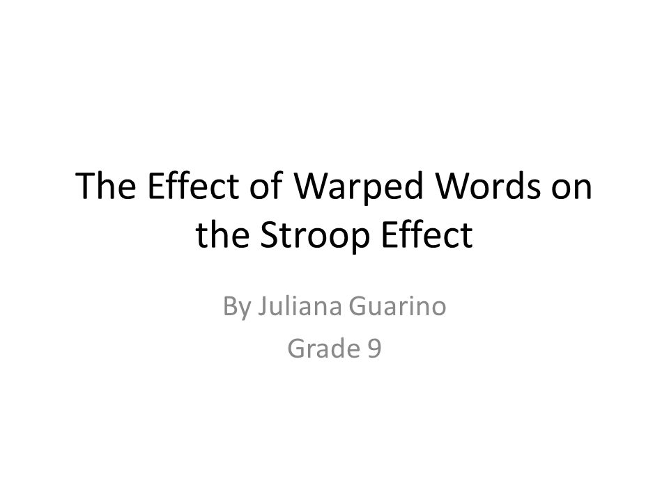 The Effect of Warped Words on the Stroop Effect By Juliana Guarino Grade 9