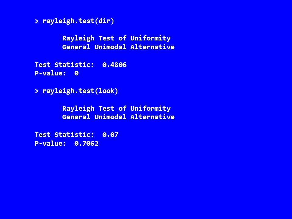 > rayleigh.test(dir) Rayleigh Test of Uniformity General Unimodal Alternative Test Statistic: 0.4806 P-value: 0 > rayleigh.test(look) Rayleigh Test of Uniformity General Unimodal Alternative Test Statistic: 0.07 P-value: 0.7062