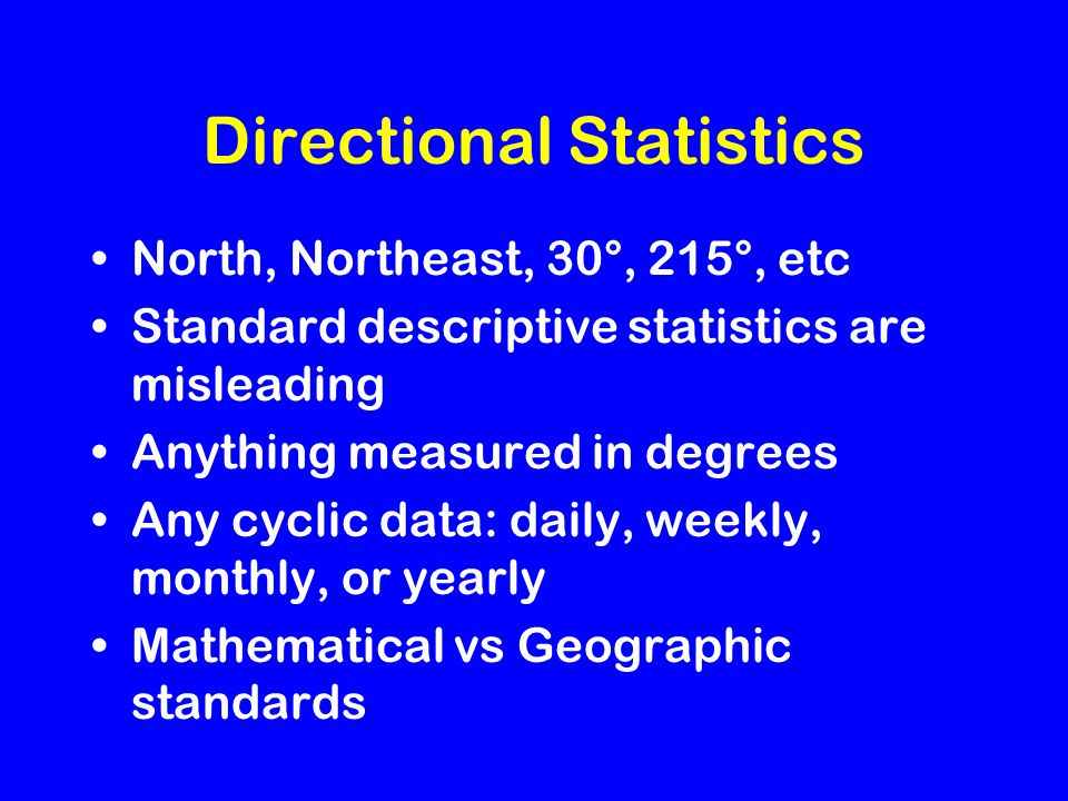 Directional Statistics North, Northeast, 30°, 215°, etc Standard descriptive statistics are misleading Anything measured in degrees Any cyclic data: daily, weekly, monthly, or yearly Mathematical vs Geographic standards